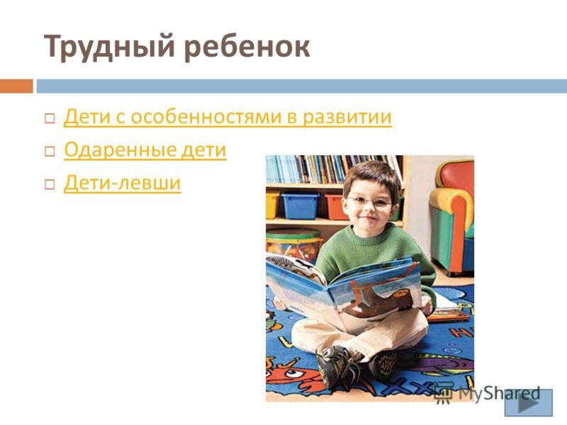 Трудный ребенок Дети с особенностями в развитии Дети с особенностями в развитии Одаренные дети Одаренные дети Дети - левши Дети - левши