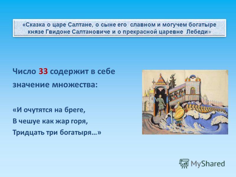 Число 33 содержит в себе значение множества: «И очутятся на бреге, В чешуе как жар горя, Тридцать три богатыря…» «Сказка о царе Салтане, о сыне его славном и могучем богатыре князе Гвидоне Салтановиче и о прекрасной царевне Лебеди»