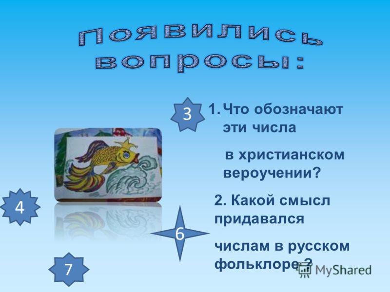 1.Что обозначают эти числа в христианском вероучении? 2. Какой смысл придавался числам в русском фольклоре ? 7 4 3 6