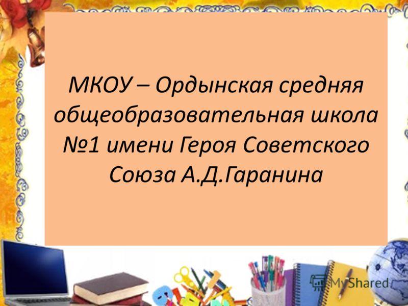 МКОУ – Ордынская средняя общеобразовательная школа 1 имени Героя Советского Союза А.Д.Гаранина