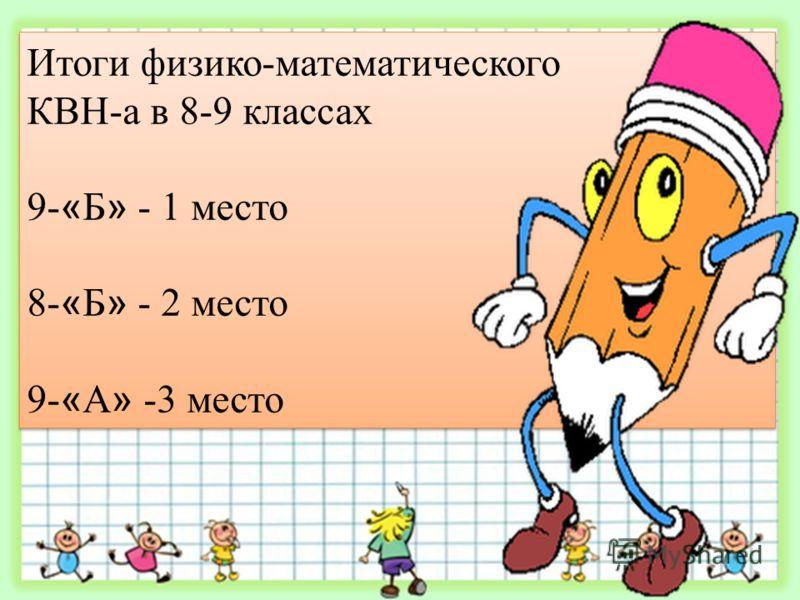 Итоги физико-математического КВН-а в 8-9 классах 9- « Б » - 1 место 8- « Б » - 2 место 9- « А » -3 место Итоги физико-математического КВН-а в 8-9 классах 9- « Б » - 1 место 8- « Б » - 2 место 9- « А » -3 место