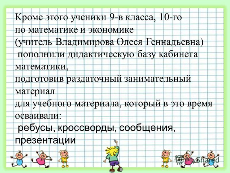 Кроме этого ученики 9-в класса, 10-го по математике и экономике (учитель Владимирова Олеся Геннадьевна) пополнили дидактическую базу кабинета математики, подготовив раздаточный занимательный материал для учебного материала, который в это время осваив