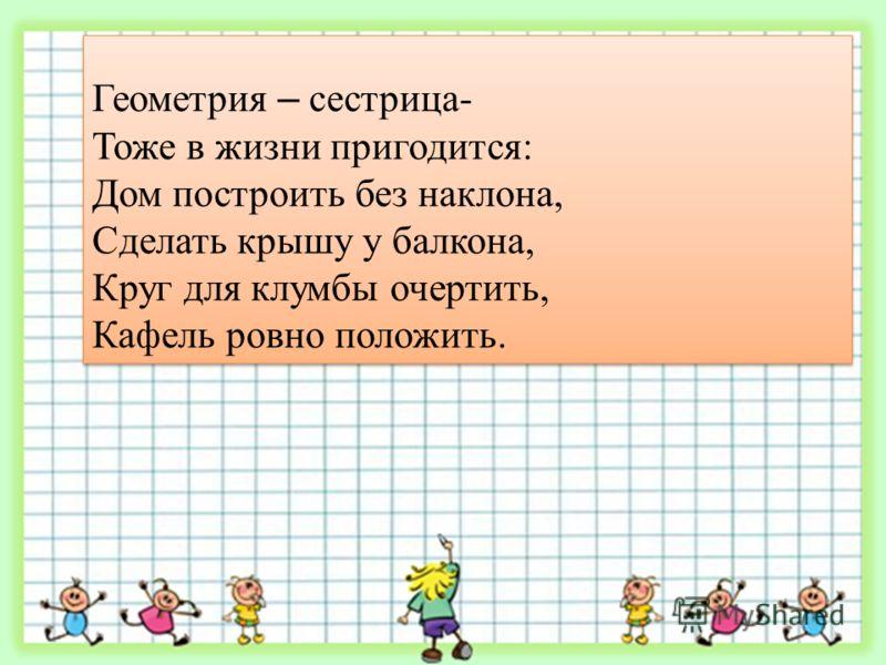 Геометрия – сестрица- Тоже в жизни пригодится: Дом построить без наклона, Сделать крышу у балкона, Круг для клумбы очертить, Кафель ровно положить. Геометрия – сестрица- Тоже в жизни пригодится: Дом построить без наклона, Сделать крышу у балкона, Кру
