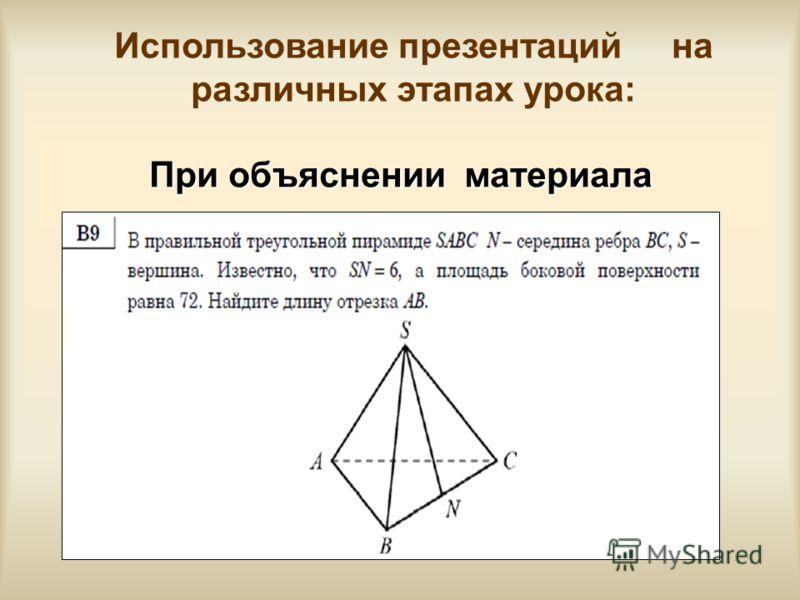 При объяснении материала Использование презентаций на различных этапах урока:
