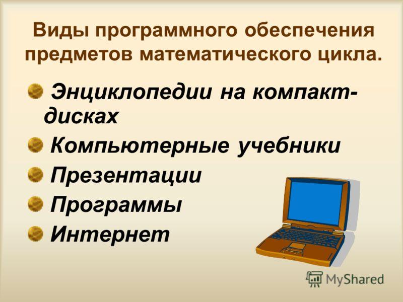 Виды программного обеспечения предметов математического цикла. Энциклопедии на компакт- дисках Компьютерные учебники Презентации Программы Интернет