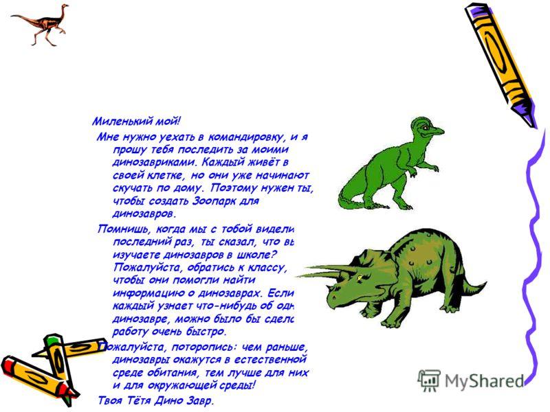 Миленький мой! Мне нужно уехать в командировку, и я прошу тебя последить за моими динозавриками. Каждый живёт в своей клетке, но они уже начинают скучать по дому. Поэтому нужен ты, чтобы создать Зоопарк для динозавров. Помнишь, когда мы с тобой видел