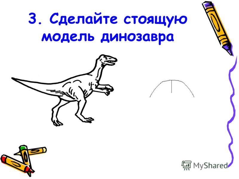 3. Сделайте стоящую модель динозавра