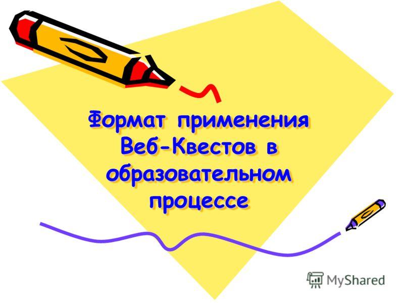 Формат применения Веб-Квестов в образовательном процессе