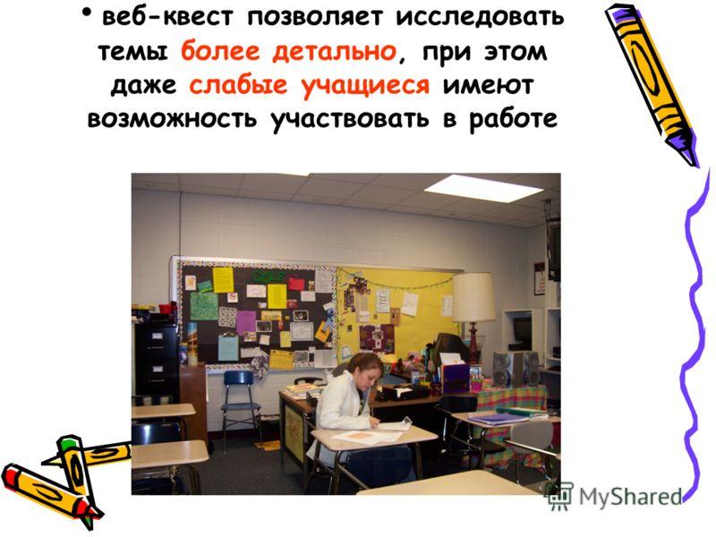 веб-квест позволяет исследовать темы более детально, при этом даже слабые учащиеся имеют возможность участвовать в работе