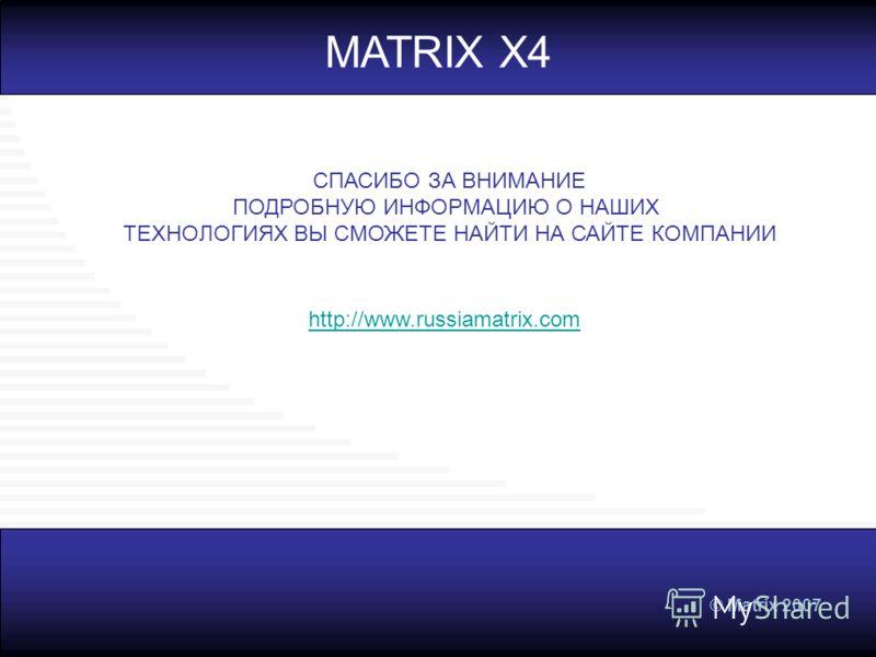 © Matrix 2007 MATRIX X4 http://www.russiamatrix.com СПАСИБО ЗА ВНИМАНИЕ ПОДРОБНУЮ ИНФОРМАЦИЮ О НАШИХ ТЕХНОЛОГИЯХ ВЫ СМОЖЕТЕ НАЙТИ НА САЙТЕ КОМПАНИИ