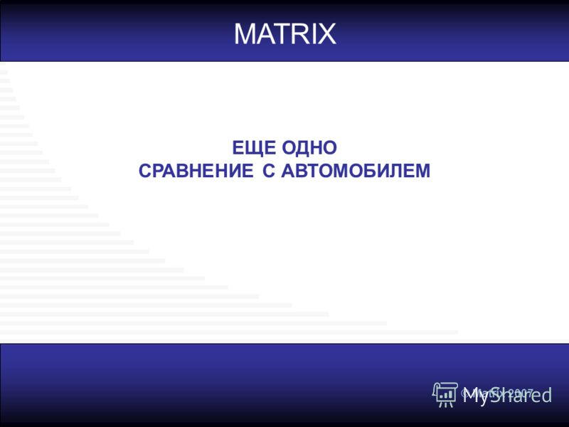 © Matrix 2007 ЕЩЕ ОДНО СРАВНЕНИЕ С АВТОМОБИЛЕМ MATRIX