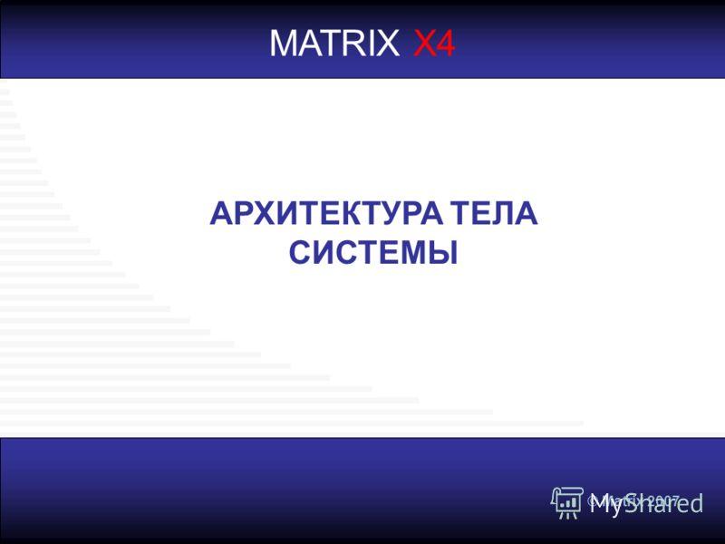 © Matrix 2007 MATRIX X4 АРХИТЕКТУРА ТЕЛА СИСТЕМЫ