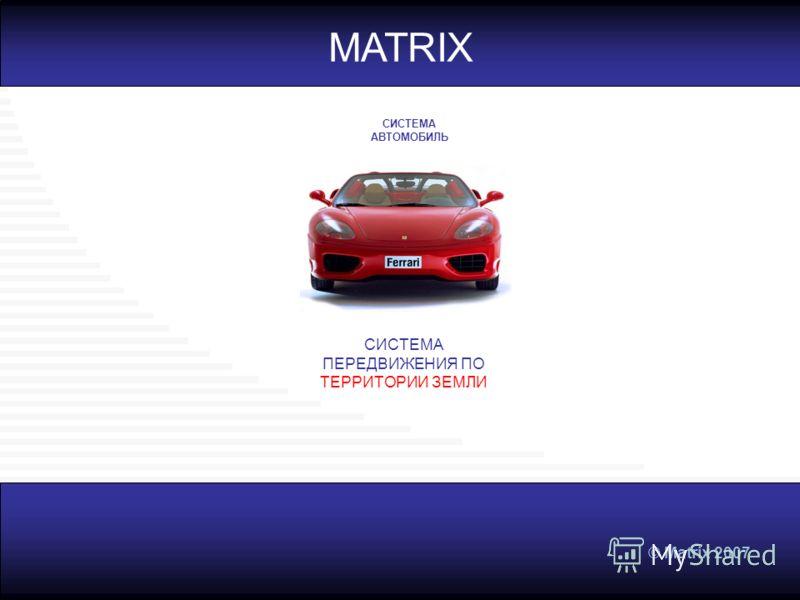 © Matrix 2007 СИСТЕМА ПЕРЕДВИЖЕНИЯ ПО ТЕРРИТОРИИ ЗЕМЛИ MATRIX СИСТЕМА АВТОМОБИЛЬ