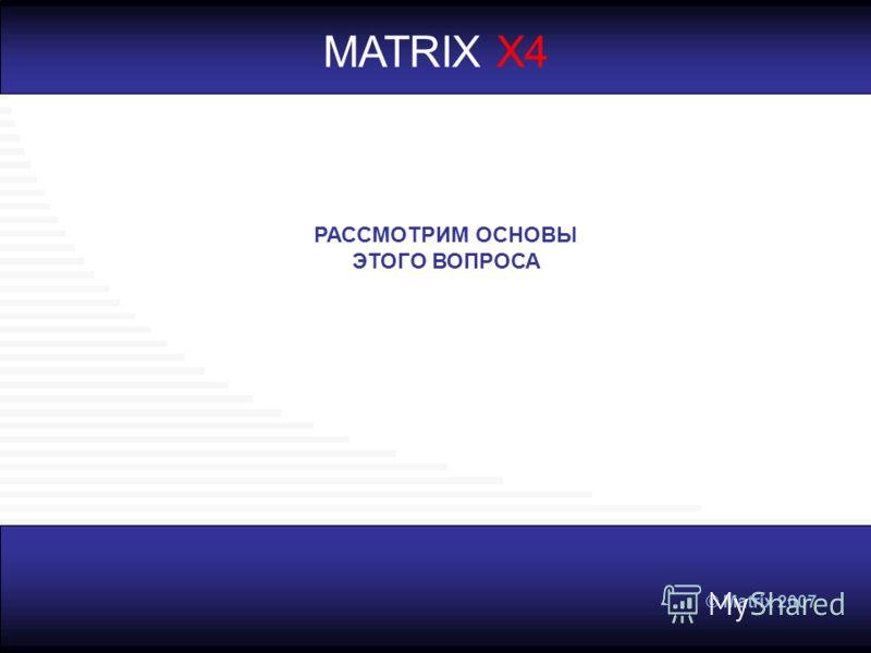 © Matrix 2007 MATRIX X4 РАССМОТРИМ ОСНОВЫ ЭТОГО ВОПРОСА