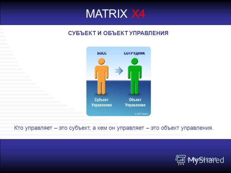 © Matrix 2007 MATRIX X4 СУБЪЕКТ И ОБЪЕКТ УПРАВЛЕНИЯ Кто управляет – это субъект, а кем он управляет – это объект управления.