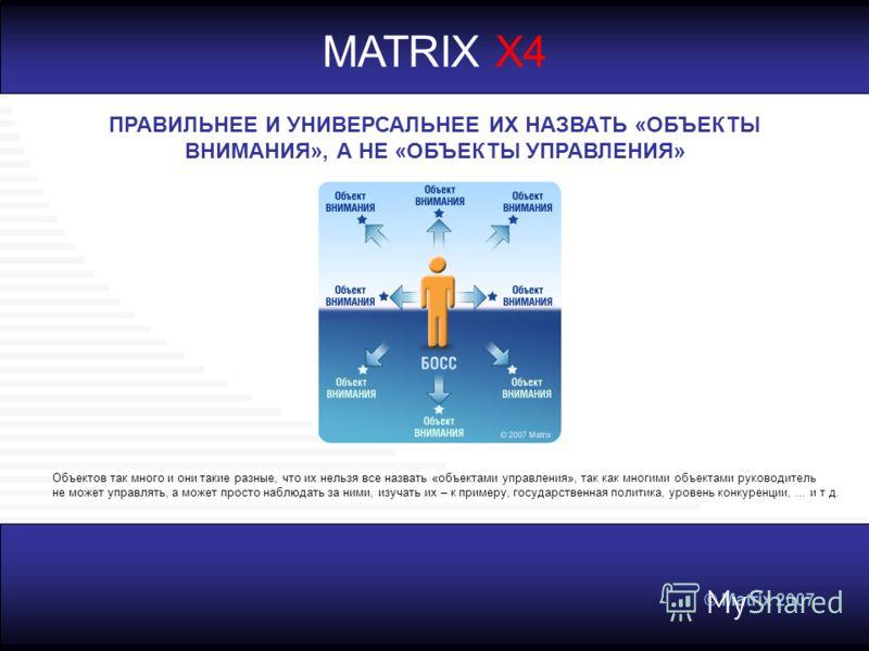 © Matrix 2007 MATRIX X4 ПРАВИЛЬНЕЕ И УНИВЕРСАЛЬНЕЕ ИХ НАЗВАТЬ «ОБЪЕКТЫ ВНИМАНИЯ», А НЕ «ОБЪЕКТЫ УПРАВЛЕНИЯ» Объектов так много и они такие разные, что их нельзя все назвать «объектами управления», так как многими объектами руководитель не может управ