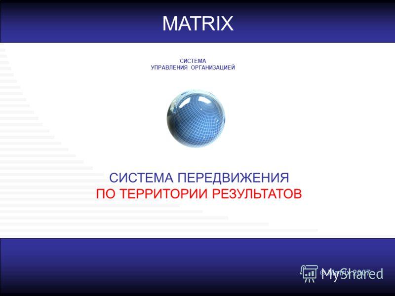 © Matrix 2007 MATRIX СИСТЕМА ПЕРЕДВИЖЕНИЯ ПО ТЕРРИТОРИИ РЕЗУЛЬТАТОВ СИСТЕМА УПРАВЛЕНИЯ ОРГАНИЗАЦИЕЙ