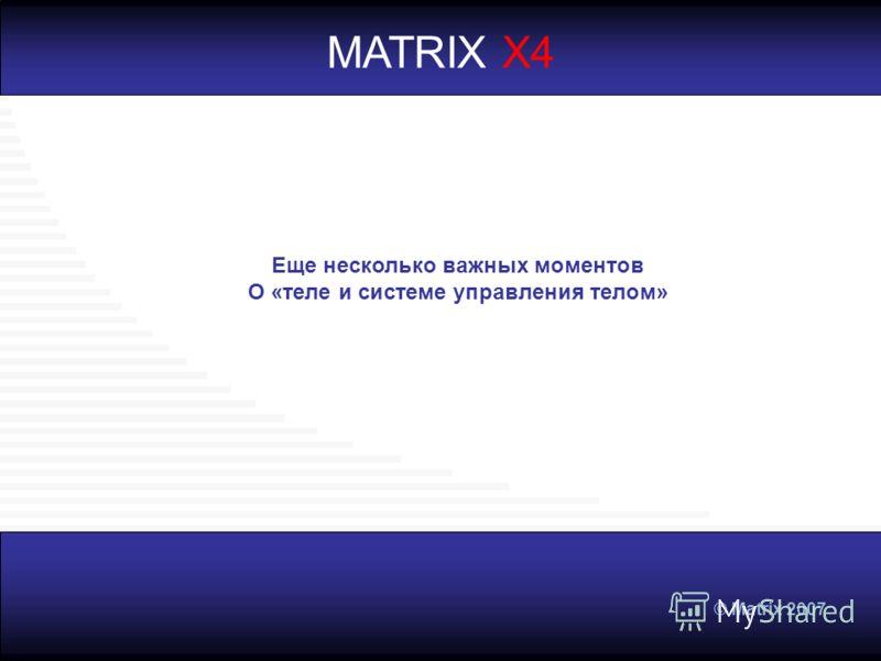 © Matrix 2007 MATRIX X4 Еще несколько важных моментов О «теле и системе управления телом»