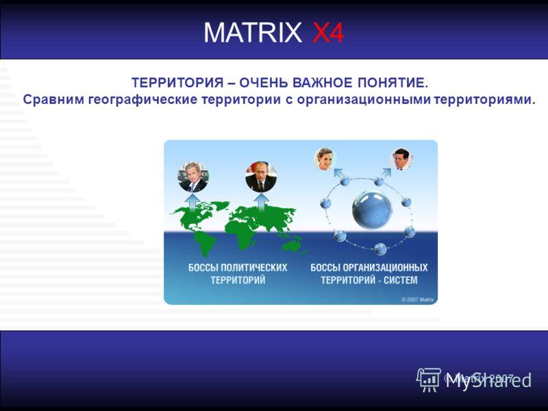 © Matrix 2007 MATRIX X4 ТЕРРИТОРИЯ – ОЧЕНЬ ВАЖНОЕ ПОНЯТИЕ. Сравним географические территории с организационными территориями.