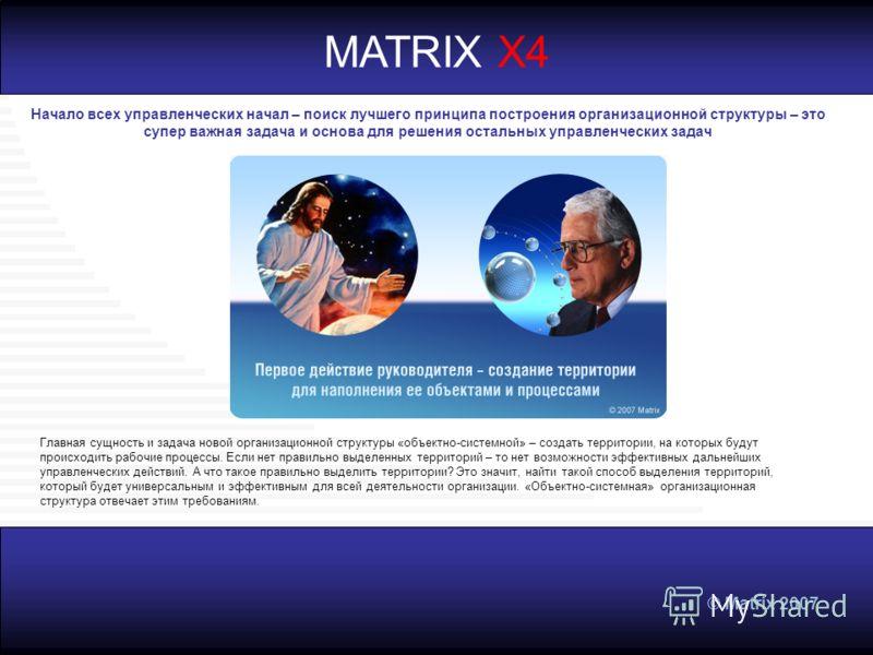 © Matrix 2007 MATRIX X4 Начало всех управленческих начал – поиск лучшего принципа построения организационной структуры – это супер важная задача и основа для решения остальных управленческих задач Главная сущность и задача новой организационной струк