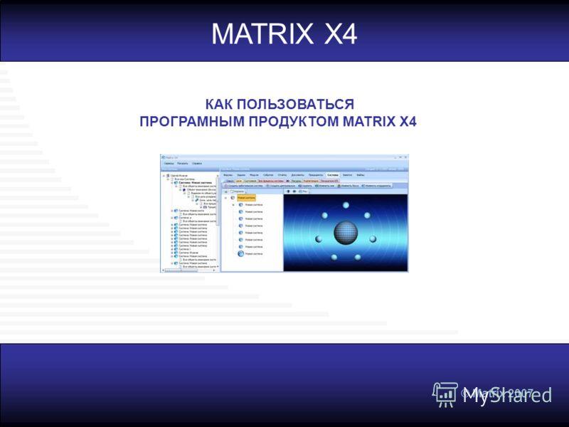 © Matrix 2007 MATRIX X4 КАК ПОЛЬЗОВАТЬСЯ ПРОГРАМНЫМ ПРОДУКТОМ MATRIX X4
