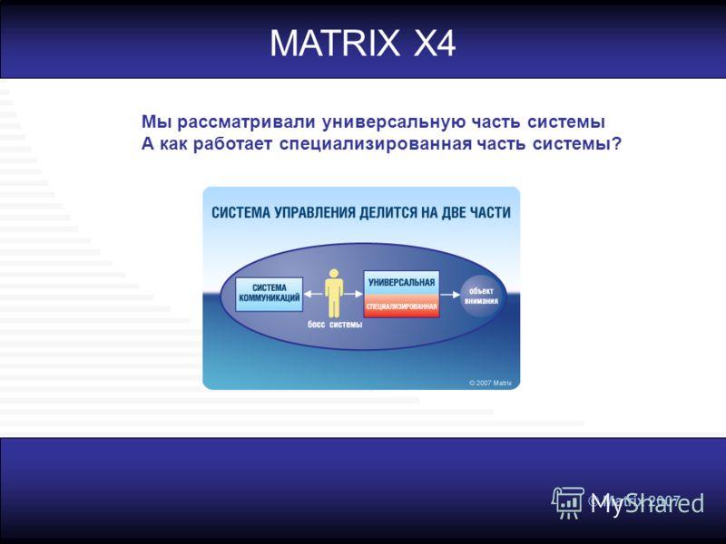 © Matrix 2007 MATRIX X4 Мы рассматривали универсальную часть системы А как работает специализированная часть системы?