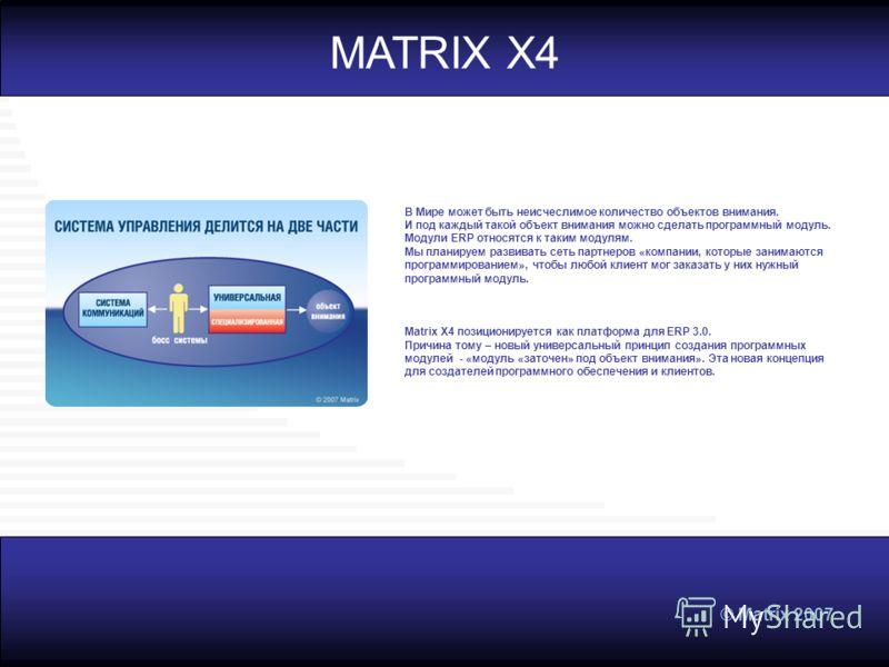 © Matrix 2007 MATRIX X4 В Мире может быть неисчеслимое количество объектов внимания. И под каждый такой объект внимания можно сделать программный модуль. Модули ERP относятся к таким модулям. Мы планируем развивать сеть партнеров «компании, которые з