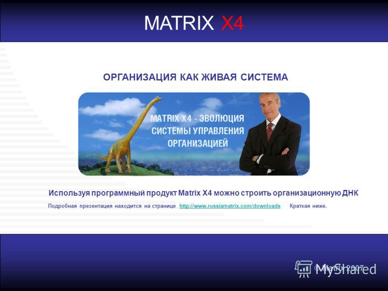 © Matrix 2007 Используя программный продукт Matrix Х4 можно строить организационную ДНК ОРГАНИЗАЦИЯ КАК ЖИВАЯ СИСТЕМА MATRIX X4 Подробная презентация находится на странице http://www.russiamatrix.com/downloads Краткая ниже.http://www.russiamatrix.com