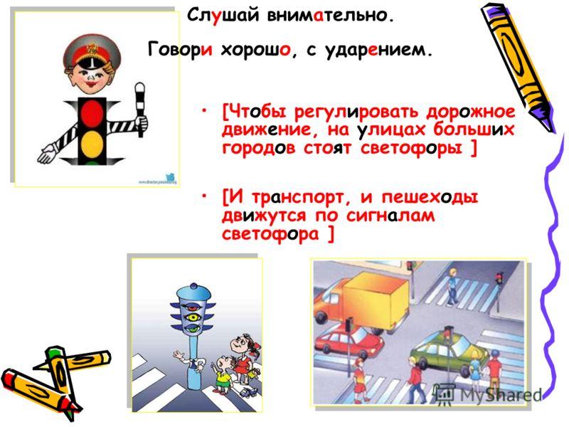 [Чтобы регулировать дорожное движение, на улицах больших городов стоят светофоры ] [И транспорт, и пешеходы движутся по сигналам светофора ] Слушай внимательно. Говори хорошо, с ударением.