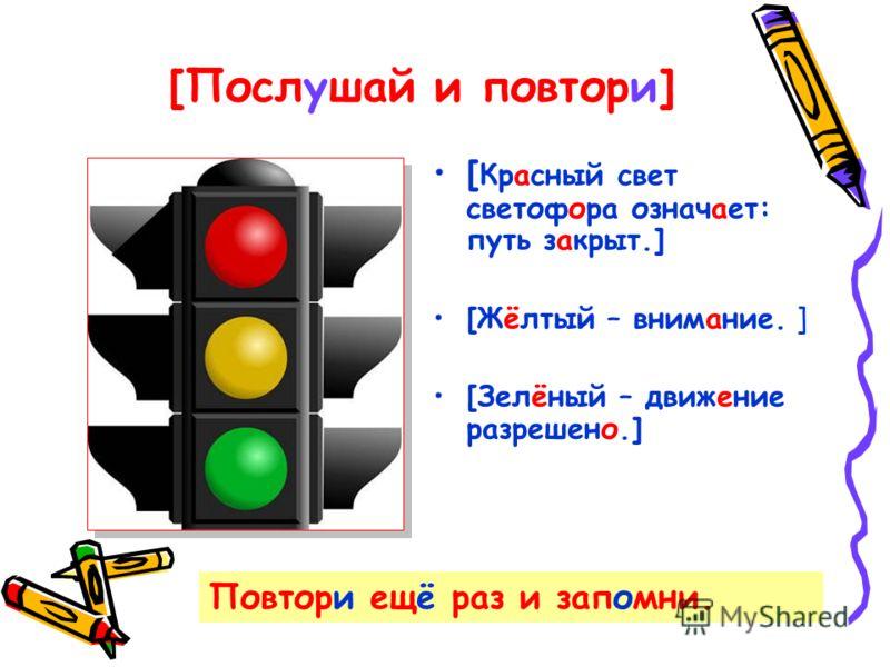 [Послушай и повтори] [ Красный свет светофора означает: путь закрыт.] [Жёлтый – внимание. ] [Зелёный – движение разрешено.] Повтори ещё раз и запомни.