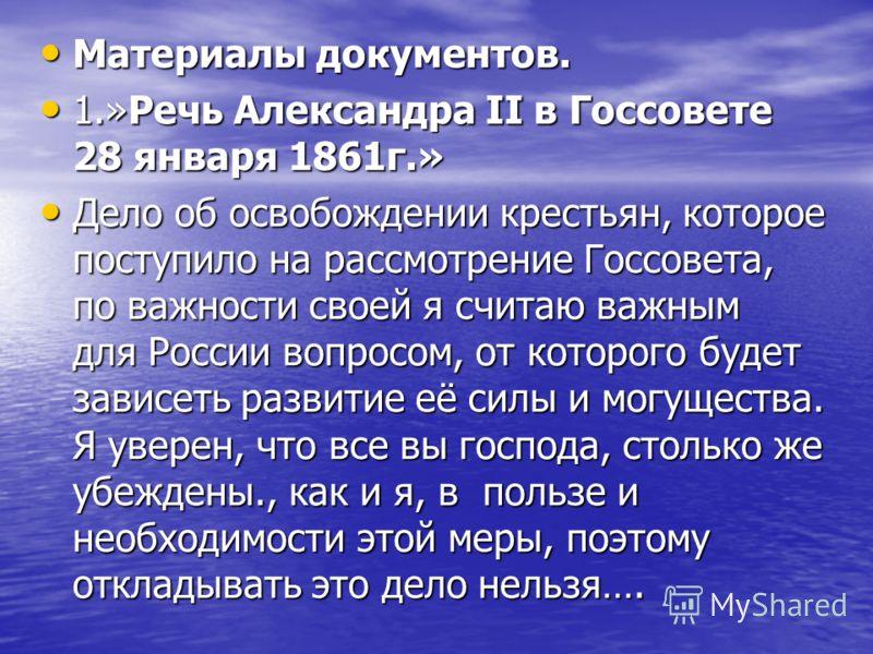 Материалы документов. Материалы документов. 1.»Речь Александра II в Госсовете 28 января 1861г.» 1.»Речь Александра II в Госсовете 28 января 1861г.» Дело об освобождении крестьян, которое поступило на рассмотрение Госсовета, по важности своей я считаю