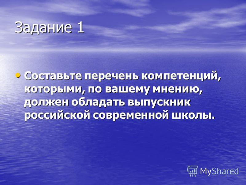 Задание 1 Составьте перечень компетенций, которыми, по вашему мнению, должен обладать выпускник российской современной школы. Составьте перечень компетенций, которыми, по вашему мнению, должен обладать выпускник российской современной школы.