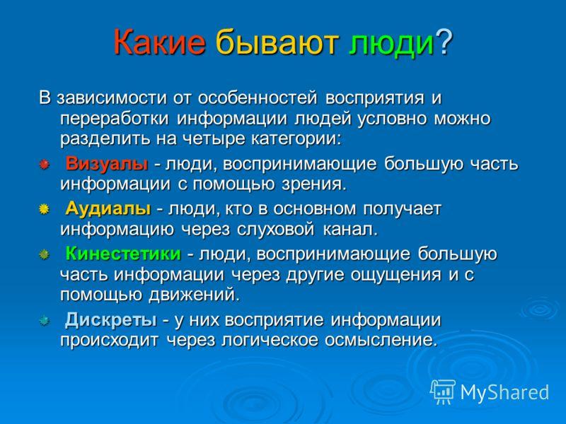 Какие бывают люди? В зависимости от особенностей восприятия и переработки информации людей условно можно разделить на четыре категории: Визуалы - люди, воспринимающие большую часть информации с помощью зрения. Визуалы - люди, воспринимающие большую ч
