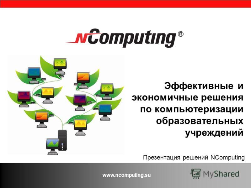 www.ncomputing.su Эффективные и экономичные решения по компьютеризации образовательных учреждений Презентация решений NComputing