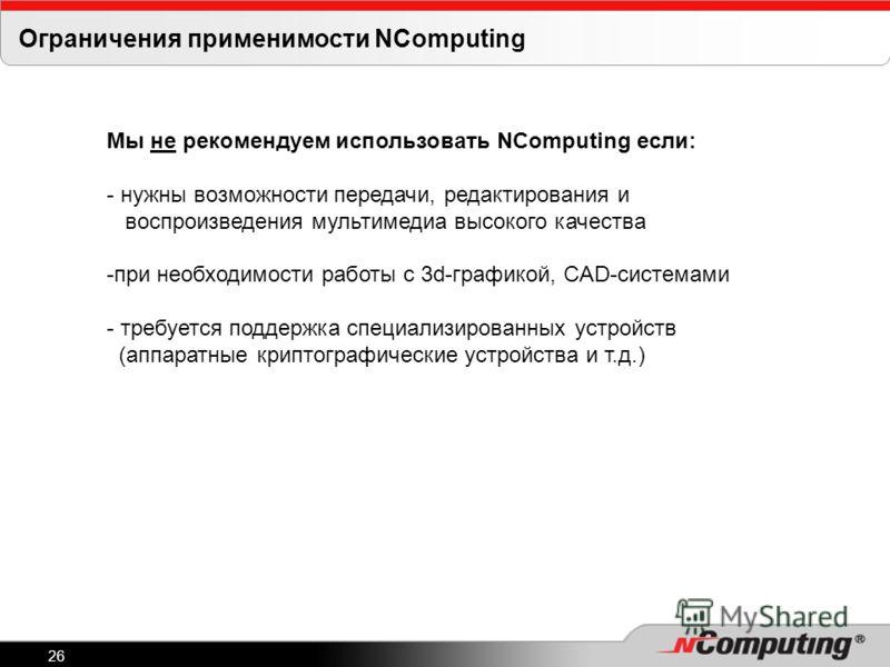 26 Ограничения применимости NComputing Мы не рекомендуем использовать NComputing если: - нужны возможности передачи, редактирования и воспроизведения мультимедиа высокого качества -при необходимости работы с 3d-графикой, CAD-системами - требуется под