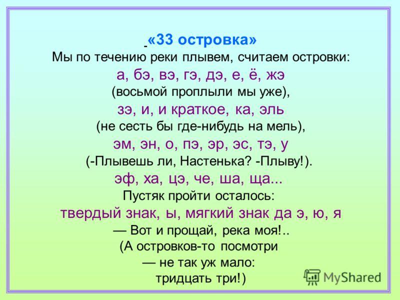 «33 островка» Мы по течению реки плывем, считаем островки: а, бэ, вэ, гэ, дэ, е, ё, жэ (восьмой проплыли мы уже), зэ, и, и краткое, ка, эль (не сесть бы где-нибудь на мель), эм, эн, о, пэ, эр, эс, тэ, у (-Плывешь ли, Настенька? -Плыву!). эф, ха, цэ,