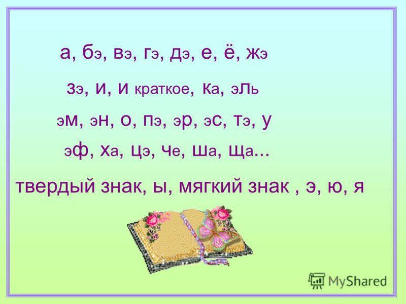 а, б э, в э, г э, д э, е, ё, ж э з э, и, и краткое, к а, э л ь э м, э н, о, п э, э р, э с, т э, у э ф, х а, ц э, ч е, ш а, щ а... твердый знак, ы, мягкий знак, э, ю, я