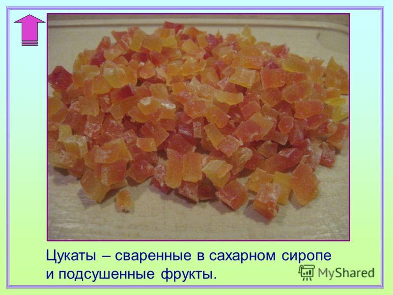 Цукаты – сваренные в сахарном сиропе и подсушенные фрукты.