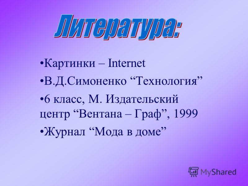 Картинки – Internet В.Д.Симоненко Технология 6 класс, М. Издательский центр Вентана – Граф, 1999 Журнал Мода в доме
