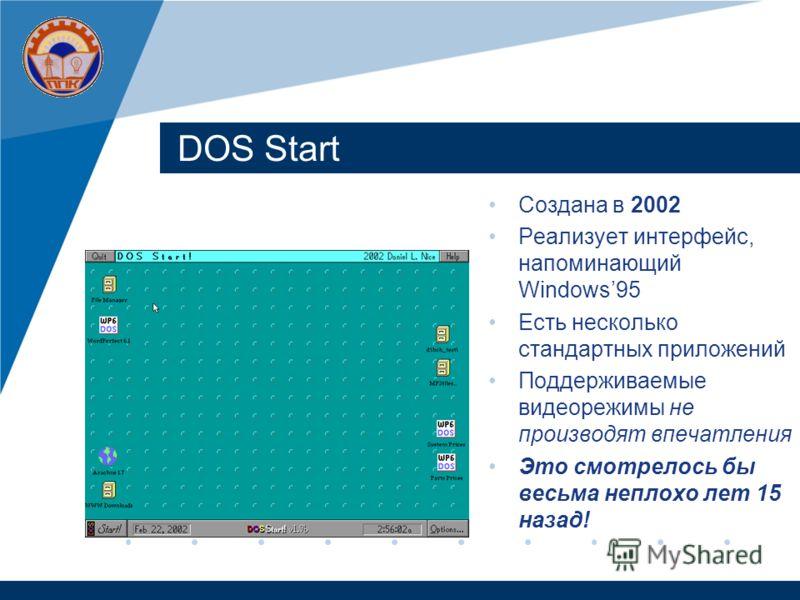 DOS Start Создана в 2002 Реализует интерфейс, напоминающий Windows95 Есть несколько стандартных приложений Поддерживаемые видеорежимы не производят впечатления Это смотрелось бы весьма неплохо лет 15 назад!