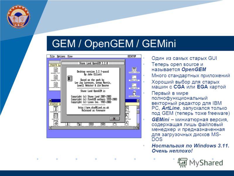 GEM / OpenGEM / GEMini Один из самых старых GUI Теперь open source и называется OpenGEM Много стандартных приложений Хороший выбор для старых машин с CGA или EGA картой Первый в мире полнофункциональный векторный редактор для IBM PC, ArtLine, запуска