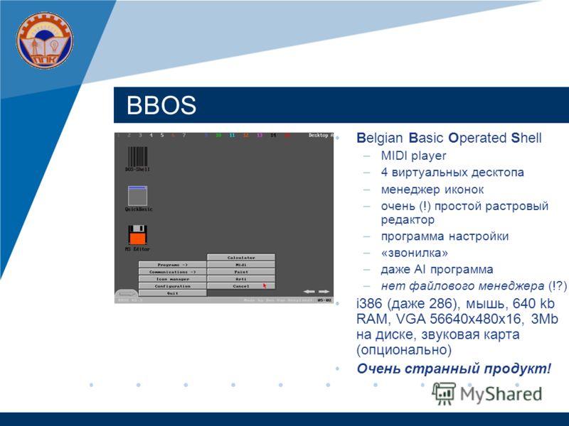 BBOS Belgian Basic Operated Shell –MIDI player –4 виртуальных десктопа –менеджер иконок –очень (!) простой растровый редактор –программа настройки –«звонилка» –даже AI программа –нет файлового менеджера (!?) i386 (даже 286), мышь, 640 kb RAM, VGA 566