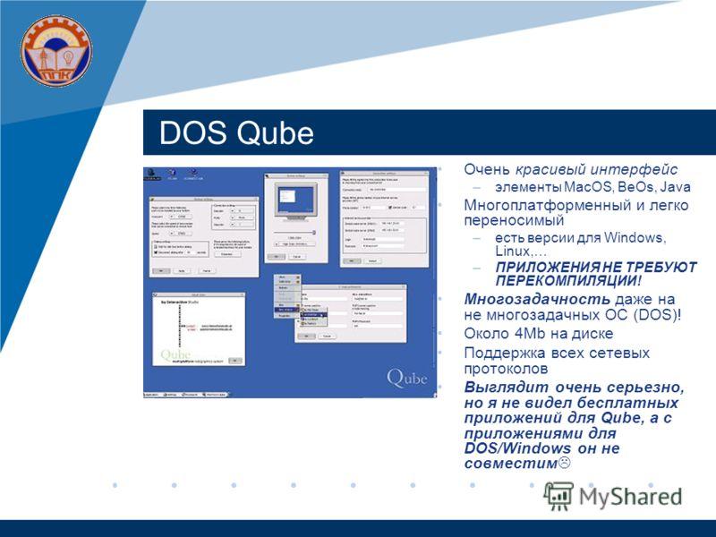 DOS Qube Очень красивый интерфейс –элементы MacOS, BeOs, Java Многоплатформенный и легко переносимый –есть версии для Windows, Linux,… –ПРИЛОЖЕНИЯ НЕ ТРЕБУЮТ ПЕРЕКОМПИЛЯЦИИ! Многозадачность даже на не многозадачных ОС (DOS)! Около 4Mb на диске Поддер
