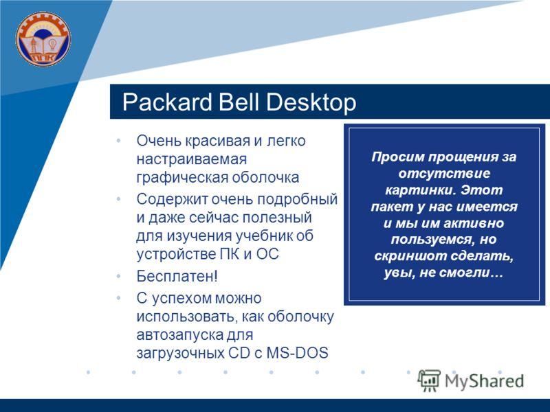 Packard Bell Desktop Очень красивая и легко настраиваемая графическая оболочка Содержит очень подробный и даже сейчас полезный для изучения учебник об устройстве ПК и ОС Бесплатен! С успехом можно использовать, как оболочку автозапуска для загрузочны