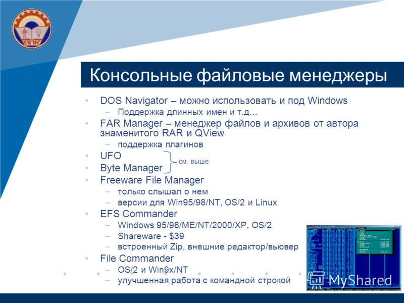Консольные файловые менеджеры DOS Navigator – можно использовать и под Windows –Поддержка длинных имен и т.д… FAR Manager – менеджер файлов и архивов от автора знаменитого RAR и QView –поддержка плагинов UFO Byte Manager Freeware File Manager –только