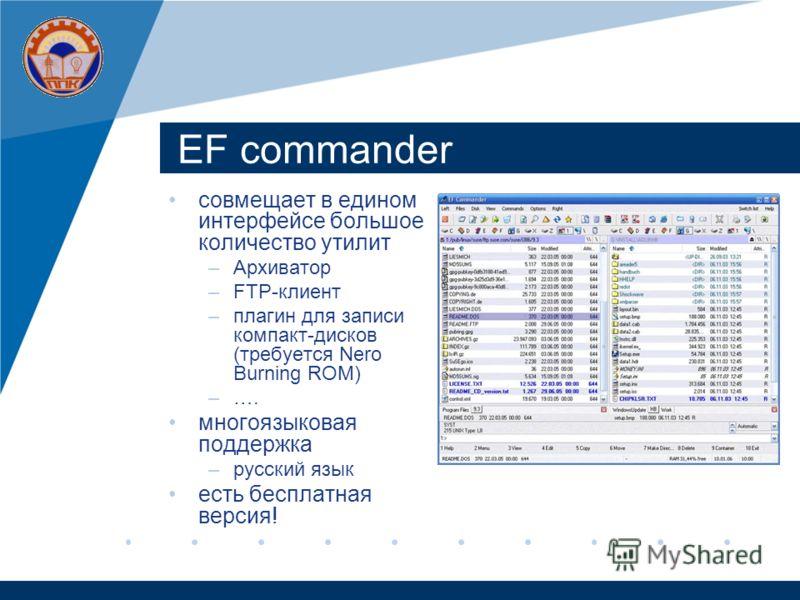 EF commander совмещает в едином интерфейсе большое количество утилит –Архиватор –FTP-клиент –плагин для записи компакт-дисков (требуется Nero Burning ROM) –…. многоязыковая поддержка –русский язык есть бесплатная версия!