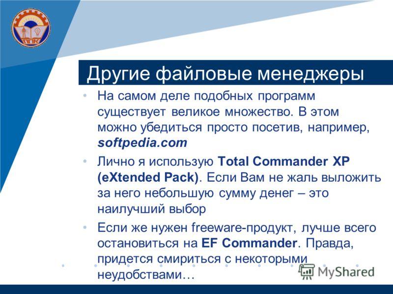 Другие файловые менеджеры На самом деле подобных программ существует великое множество. В этом можно убедиться просто посетив, например, softpedia.com Лично я использую Total Commander XP (eXtended Pack). Если Вам не жаль выложить за него небольшую с