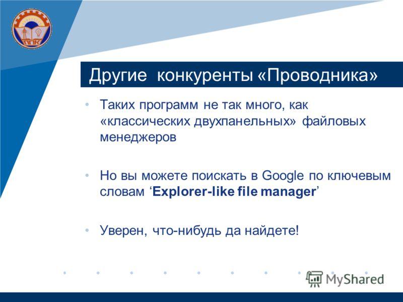 Другие конкуренты «Проводника» Таких программ не так много, как «классических двухпанельных» файловых менеджеров Но вы можете поискать в Google по ключевым словам Explorer-like file manager Уверен, что-нибудь да найдете!