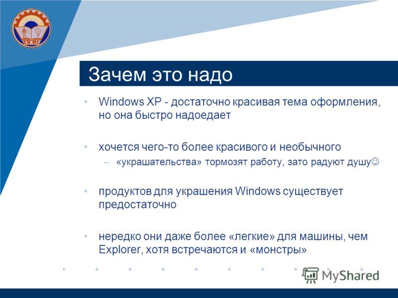 Зачем это надо Windows XP - достаточно красивая тема оформления, но она быстро надоедает хочется чего-то более красивого и необычного –«украшательства» тормозят работу, зато радуют душу продуктов для украшения Windows существует предостаточно нередко