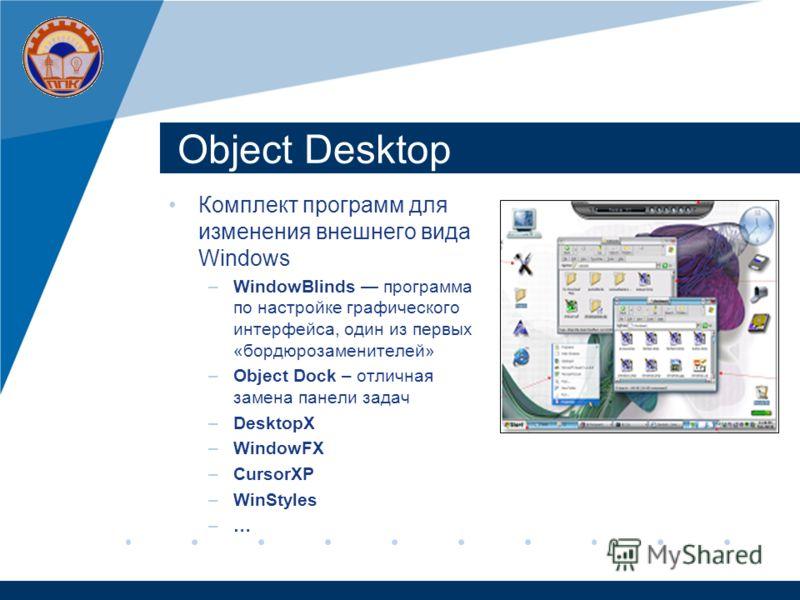 Objeсt Desktop Комплект программ для изменения внешнего вида Windows –WindowBlinds программа по настройке графического интерфейса, один из первых «бордюрозаменителей» –Object Dock – отличная замена панели задач –DesktopX –WindowFX –CursorXP –WinStyle